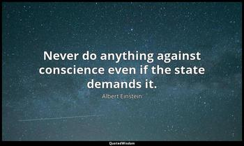 Never do anything against conscience even if the state demands it. Albert Einstein