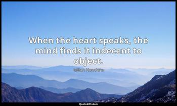 When the heart speaks, the mind finds it indecent to object. Milan Kundera
