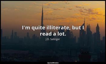 I'm quite illiterate, but I read a lot. J.D. Salinger