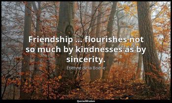 Friendship ... flourishes not so much by kindnesses as by sincerity. Étienne de la Boétie