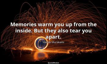 Memories warm you up from the inside. But they also tear you apart. Haruki Murakami