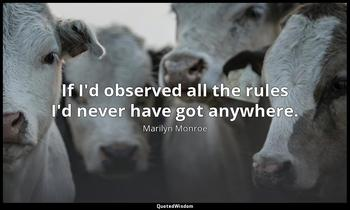 If I'd observed all the rules I'd never have got anywhere. Marilyn Monroe