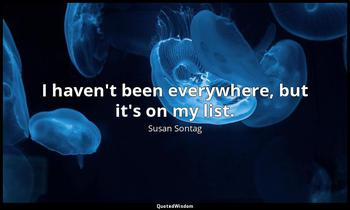 I haven't been everywhere, but it's on my list. Susan Sontag