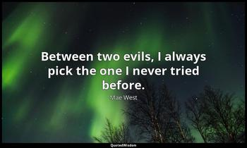 Between two evils, I always pick the one I never tried before. Mae West