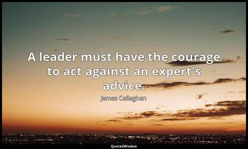 A leader must have the courage to act against an expert's advice. James Callaghan