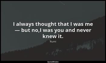 I always thought that I was me — but no,I was you and never knew it. Rumi