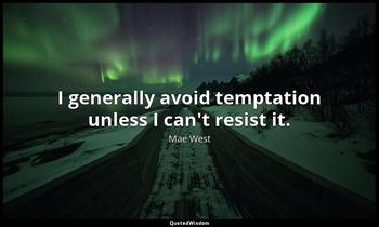 I generally avoid temptation unless I can't resist it. Mae West