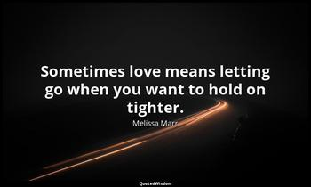 Sometimes love means letting go when you want to hold on tighter. Melissa Marr