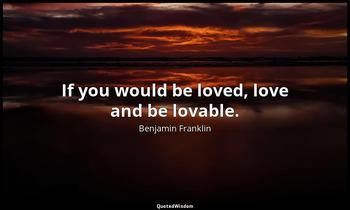 If you would be loved, love and be lovable. Benjamin Franklin