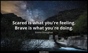 Scared is what you're feeling. Brave is what you're doing. Emma Donoghue