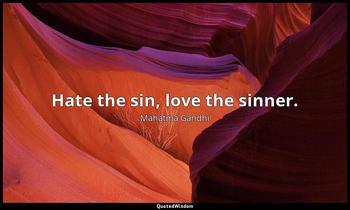 Hate the sin, love the sinner. Mahatma Gandhi