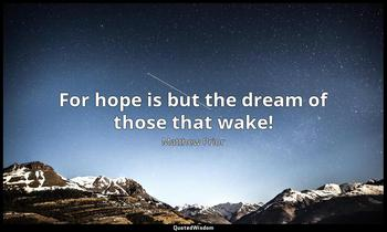 For hope is but the dream of those that wake! Matthew Prior
