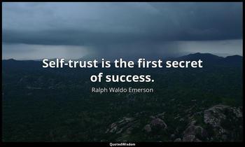 Self-trust is the first secret of success. Ralph Waldo Emerson