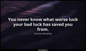 You never know what worse luck your bad luck has saved you from. Cormac McCarthy