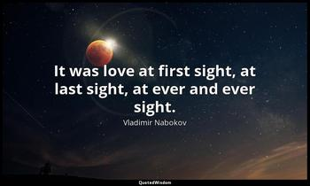 It was love at first sight, at last sight, at ever and ever sight. Vladimir Nabokov