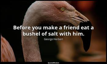 Before you make a friend eat a bushel of salt with him. George Herbert