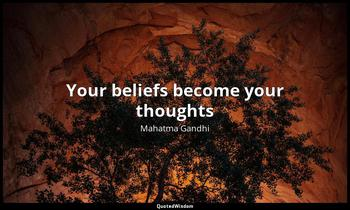 Your beliefs become your thoughts Mahatma Gandhi