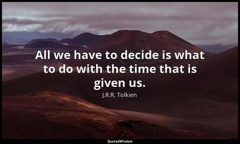 All we have to decide is what to do with the time that is given us. J.R.R. Tolkien