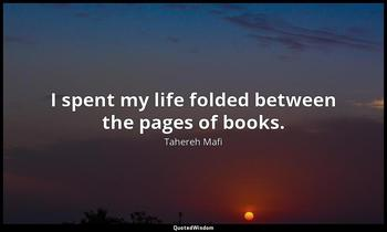I spent my life folded between the pages of books. Tahereh Mafi