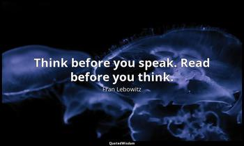 Think before you speak. Read before you think. Fran Lebowitz