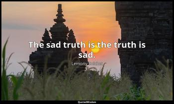 The sad truth is the truth is sad. Lemony Snicket