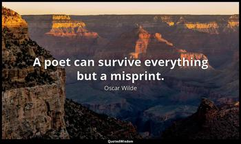 A poet can survive everything but a misprint. Oscar Wilde