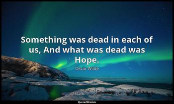 Something was dead in each of us, And what was dead was Hope. Oscar Wilde