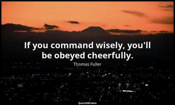 If you command wisely, you'll be obeyed cheerfully. Thomas Fuller