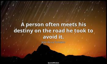 A person often meets his destiny on the road he took to avoid it. Jean de La Fontaine