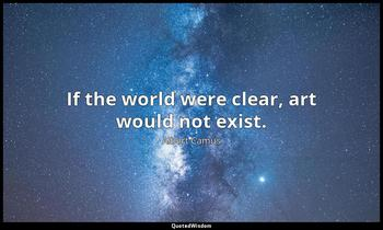 If the world were clear, art would not exist. Albert Camus