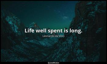 Life well spent is long. Leonardo da Vinci