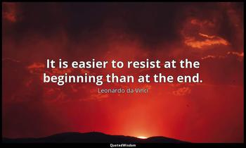 It is easier to resist at the beginning than at the end. Leonardo da Vinci