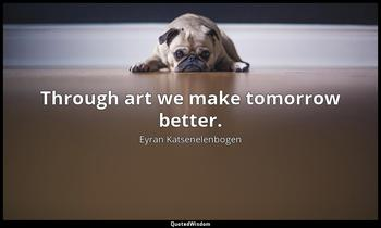 Through art we make tomorrow better. Eyran Katsenelenbogen