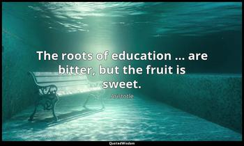 The roots of education … are bitter, but the fruit is sweet. Aristotle
