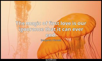 The magic of first love is our ignorance that it can ever end. Benjamin Disraeli
