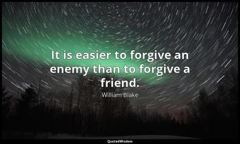 It is easier to forgive an enemy than to forgive a friend. William Blake