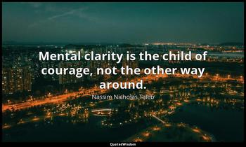 Mental clarity is the child of courage, not the other way around. Nassim Nicholas Taleb