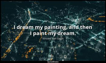 I dream my painting, and then I paint my dream. Vincent van Gogh