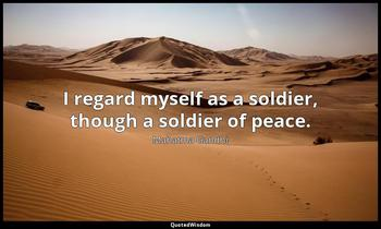 I regard myself as a soldier, though a soldier of peace. Mahatma Gandhi