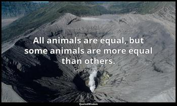 All animals are equal, but some animals are more equal than others. George Orwell