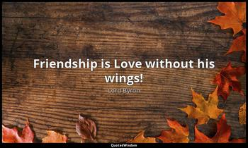 Friendship is Love without his wings! Lord Byron