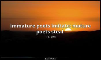 Immature poets imitate; mature poets steal. T. S. Eliot