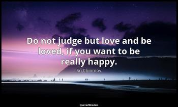 Do not judge but love and be loved, if you want to be really happy. Sri Chinmoy