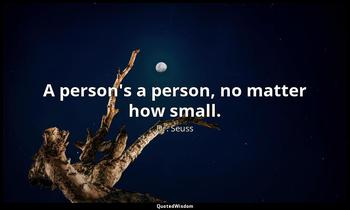 A person's a person, no matter how small. Dr. Seuss