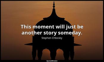 This moment will just be another story someday. Stephen Chbosky