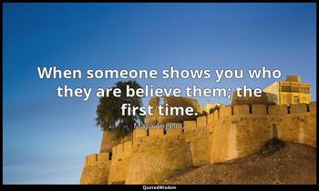 When someone shows you who they are believe them; the first time. Maya Angelou