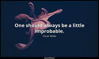 One should always be a little improbable. Oscar Wilde