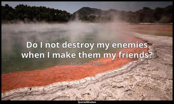 Do I not destroy my enemies when I make them my friends? Abraham Lincoln