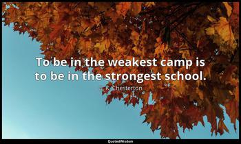 To be in the weakest camp is to be in the strongest school. G. K. Chesterton