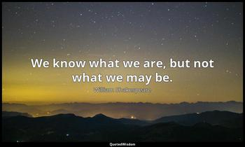 We know what we are, but not what we may be. William Shakespeare